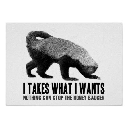 Honey Badger - I Takes What I Wants Poster - click/tap to personalize and buy