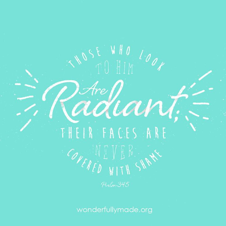 Those who look to Him are RADIANT; their faces are never covered with shame. {Psalm 34:5}