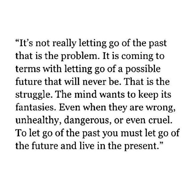 """""""It's not really letting go of the past that is the problem. It is coming to terms with letting go of a possible future that will never be. That is the struggle. The mind wants to keep its fantasies. Even when they are wrong, unhealthy, dangerous, or even cruel. To leg go of the past you must let go of the future and live in the present."""" BUT THIS IS EVERYTHING!"""