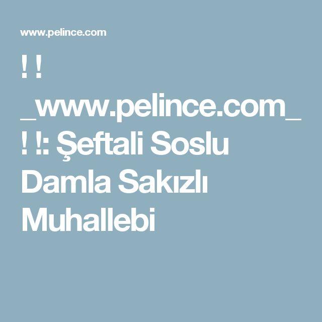 !   !   _www.pelince.com_ ! !: Şeftali Soslu Damla Sakızlı Muhallebi
