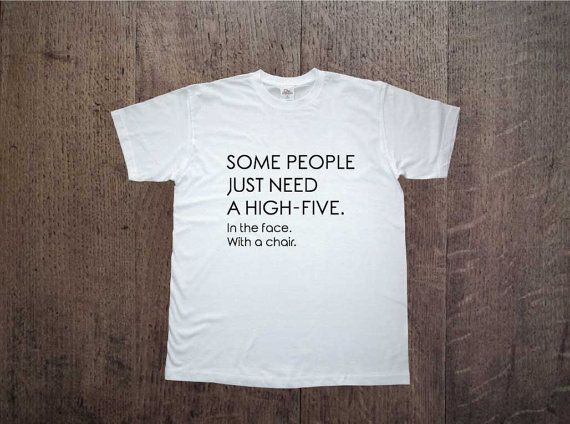 Funny t-shirt with printing! Some people just need a high five. In the face with a chair. Mens clothing! Cool shirt