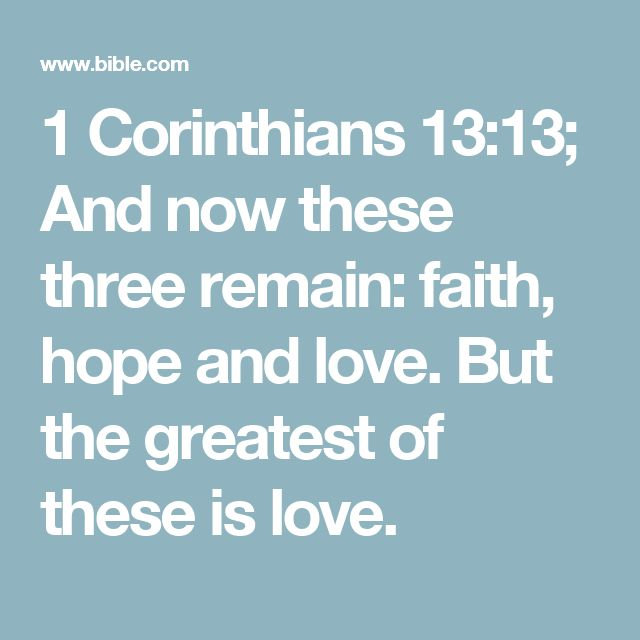 1 Corinthians 13:13; And now these three remain: faith, hope and love. But the greatest of these is love.