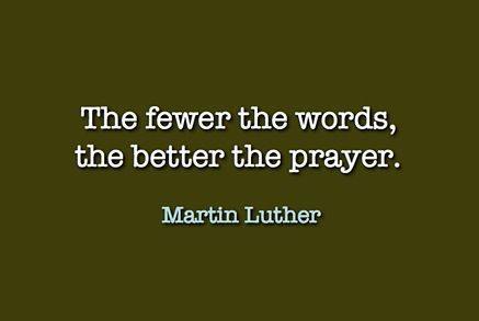 The few the words, the better the prayer. -Martin Luther
