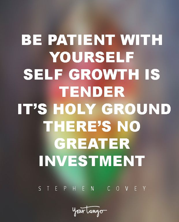 "20 Quotes That'll Yank You Right Out Of That 'Life Sucks' Funk  ""Be patient with yourself. Self-growth is tender; it's holy ground. There's no greater investment."" — Stephen Covey  (Click on the photo to view more inspirational life quotes on YourTango.com)"