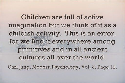 Children are full of active imagination but we think of it as a childish activity. This is an error, for we find it everywhere among primitives and in all ancient cultures all over the world. ~Carl Jung, Modern Psychology, Vol. 3, Page 12.