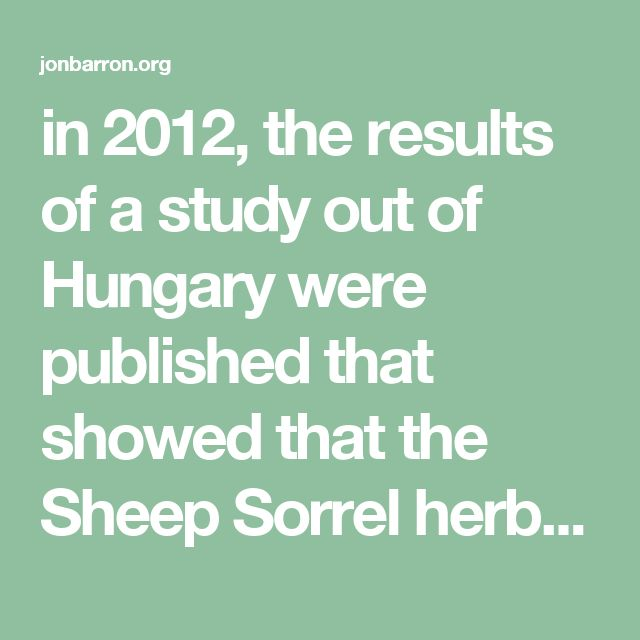 in 2012, the results of a study out of Hungary were published that showed that the Sheep Sorrel herb, and a number of its Sorrel relatives, demonstrated substantial cell growth inhibitory activity (at least 50% inhibition of cell proliferation) against one or more cancerous cell lines.