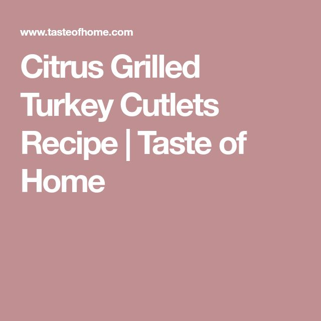 Citrus Grilled Turkey Cutlets Recipe | Taste of Home