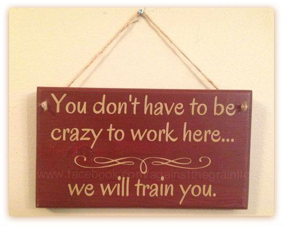 You dont have to be crazy to work here we by AgainstTheGrainLLC