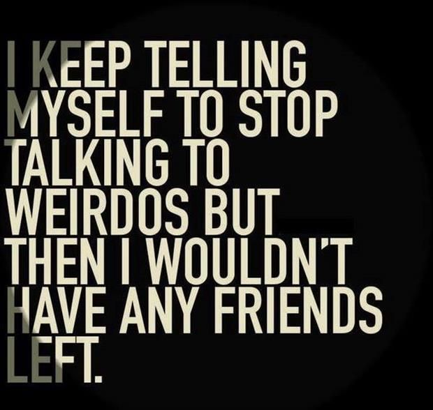 Haha reminds me of my grandmother who tells me and my cousins not to talk to any weirdos. Sorry, I just can't stop lol