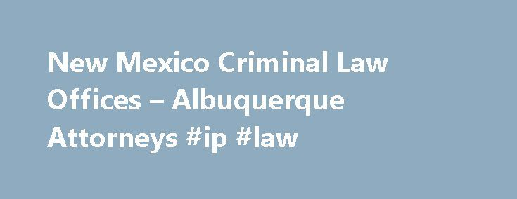 New Mexico Criminal Law Offices – Albuquerque Attorneys #ip #law http://laws.nef2.com/2017/04/30/new-mexico-criminal-law-offices-albuquerque-attorneys-ip-law/  #criminal law attorney # Albuquerque Criminal Defense Law Firm The attorneys of the New Mexico Criminal Law Offices in Albuquerque, New Mexico are here to assist you throughout the criminal process. Case Results Do not wait until it is too late to contact our attorneys See All Results Larceny (over $2500 but less than $20,000) and…