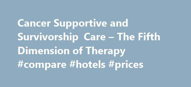 Cancer Supportive and Survivorship Care – The Fifth Dimension of Therapy #compare #hotels #prices http://hotel.nef2.com/cancer-supportive-and-survivorship-care-the-fifth-dimension-of-therapy-compare-hotels-prices/  #supportive care # Of all the ingredients in the will to live, hope is the most vital. Hope is the emotional and mental state that motivates you to keep on living, to accomplish things and succeed. A person who lacks hope can give up on life and lose the will to live. Without…