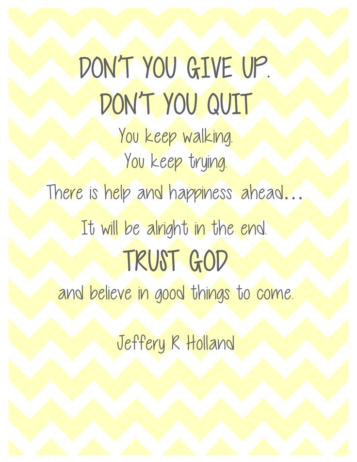 """""""Don't you give up. Don't you quit. You keep walking. You keep trying. There is help and happiness ahead . . . It will be alright in the end. Trust God and believe in good things to come."""" - Jeffery R. Holland"""