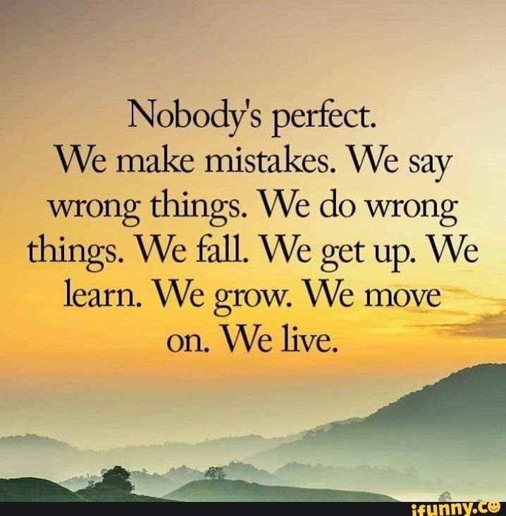Nobody S Perfect We Make Mistakes We Say Wrong Things We Do Wrong Things We Fall We Get Up We Learn We Grow We Move On We Live Ifunny Nobodys