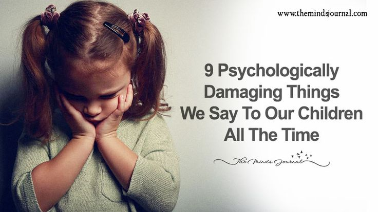 9 Psychologically Damaging Things We Say To Our Children All The Time - https://themindsjournal.com/9-psychologically-damaging-things-we-say-to-our-children-all-the-time/