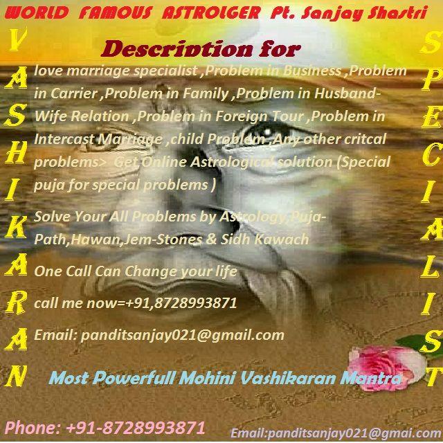जीवन में आने वाली आपकी हर समस्या का समाधान 36 घंटो में +91-8728993871 रोते हुए आओगे, हस्ते हुए जाओगे ! हम आपको निराश नहीं करेंगे   YOURS ALL LOVE PROBLEMS SOLUTION BY DEV GURU TANTRIK +91 8728993871  VASHIKARAN SPECIALIST BABAJI, +91-8728993871 LOVE MARIIGE SPECIALIST, BLACK-MAGIC SPECIALIST BABA JI , Chandigarh , uk, London, USA , Australia , Canada (major clients) Contact Number +91-8728993871