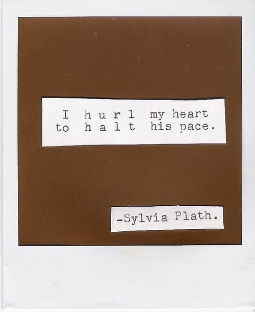 I hurl my heart to halt his pace. - Sylvia Plath, Pursuit