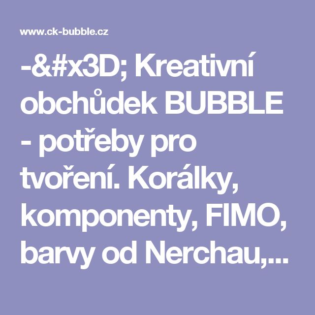 -= Kreativní obchůdek BUBBLE - potřeby pro tvoření. Korálky, komponenty,  FIMO, barvy od Nerchau, krabičky, ubrousky a další =-