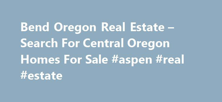 Bend Oregon Real Estate – Search For Central Oregon Homes For Sale #aspen #real #estate http://real-estate.nef2.com/bend-oregon-real-estate-search-for-central-oregon-homes-for-sale-aspen-real-estate/  #bend real estate # Bend Oregon Real Estate Site – Your Central Oregon Home Search Portal Bend Oregon Real Estate has become one of the nation s most sought after areas to live. BendSunriverRealEstate.com offers one of the easiest real estate searches online for properties located throughout…