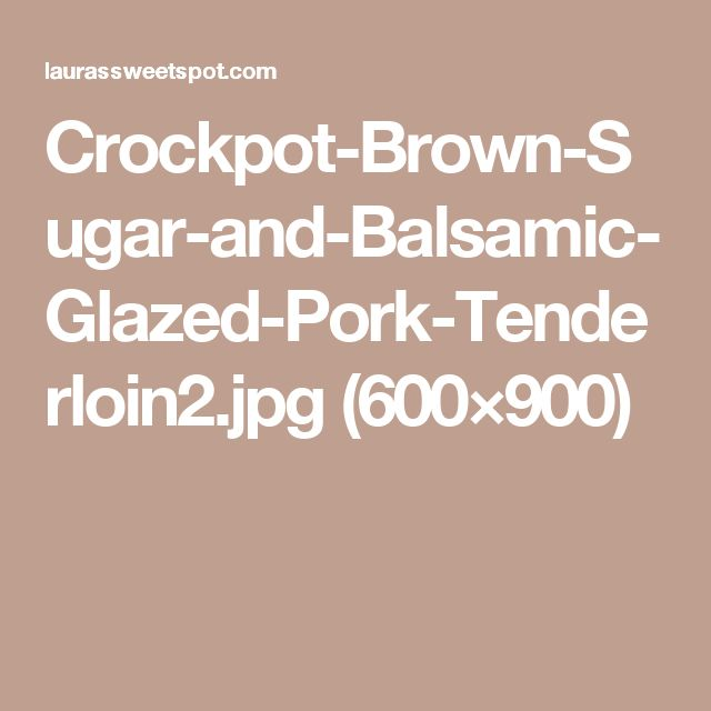 Crockpot-Brown-Sugar-and-Balsamic-Glazed-Pork-Tenderloin2.jpg (600×900)