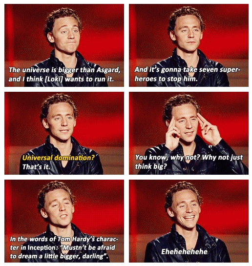 Tom Hiddleston - oh god the cuteness. How does he make ruling the universe sound like a totally understandable and cute dream?! :D