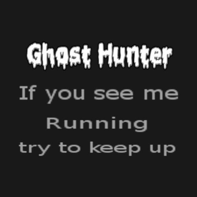 Check out this awesome 'Ghost+Hunter+If+you+see+me+Running+try+to+