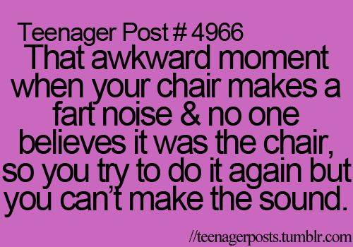 Or even more true...that awkward moment when you actually do fart and you try and move your chair to recreate the noise so no one know you farted!