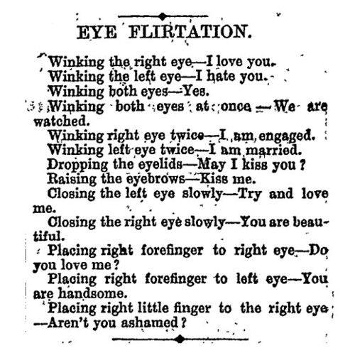 Victorian Eye Flirtation, circa 1891. No no, don't actually come out and say what you mean, just make up incredibly silly blink-language and flower-language and manners manners manners. Good job Victorians. :p