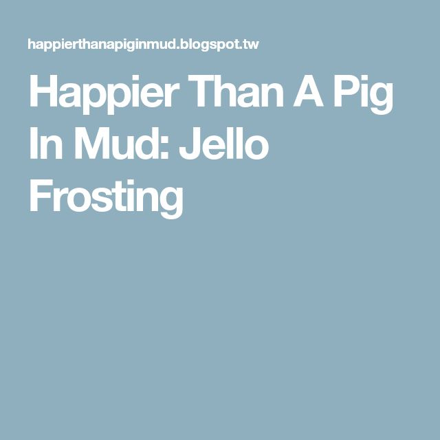 Happier Than A Pig In Mud: Jello Frosting