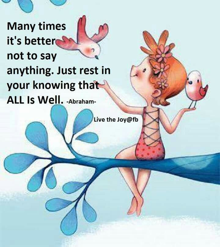 Many times it's better not to say anything. Just rest in your knowing that all is well. -Abraham hicks quotes