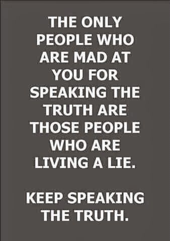 ... I will ALWAYS speak the truth. If you don't like that then don't talk to me period.