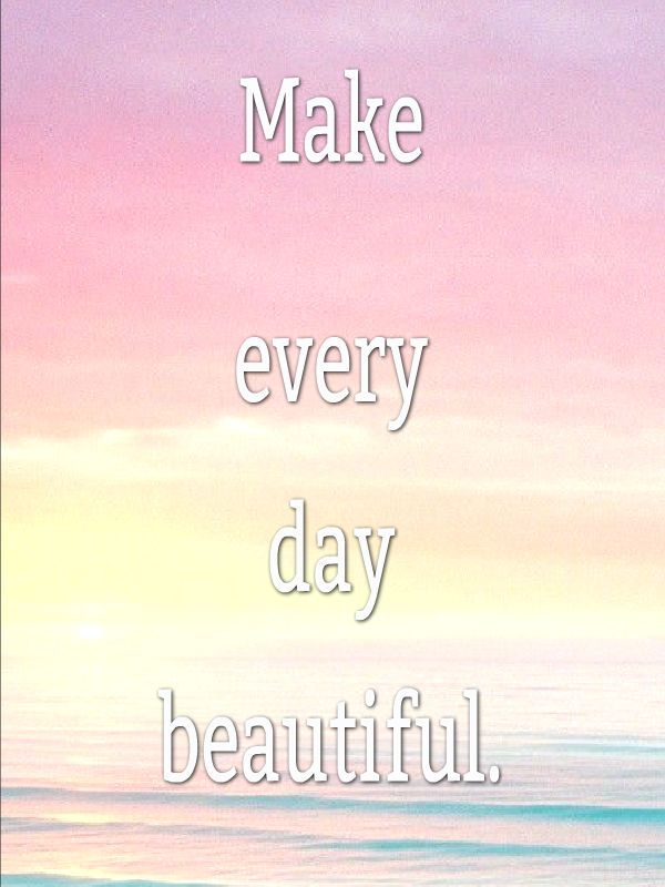 Make Every Day Beautiful! #quote