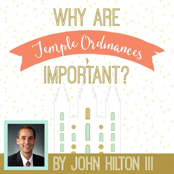 Why Are Temple Ordinances Important - great article by John Hilton III with fantastic teaching ideas