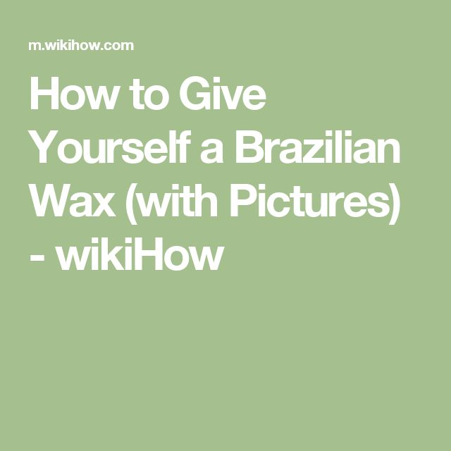How to Give Yourself a Brazilian Wax (with Pictures) - wikiHow