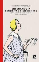 Enseñando a señoritas y sirvientas : formación femenina y clasismo en el franquismo / Matilde Peinado Rodríguez