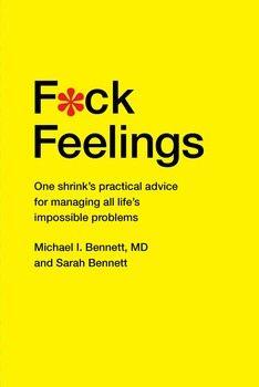 F*ck Feelings By Michael Bennett, MD and Sarah Bennett