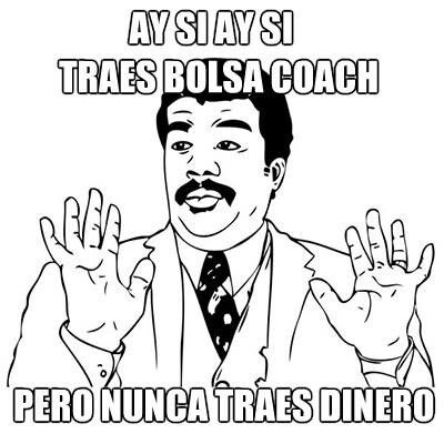 ay si, ay si / oh sure you have a coach purse but you never have any money.