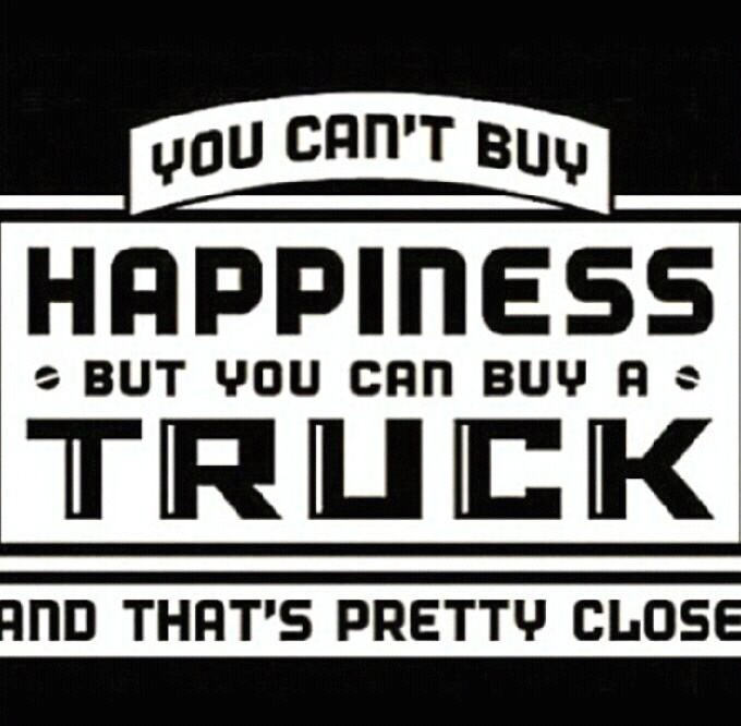 You can't buy happiness, but you can buy a truck.... and that's pretty close.