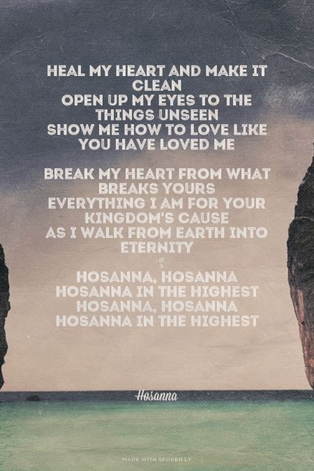Heal my heart and make it clean Open up my eyes to the things unseen Show me how to love like You have loved me  Break my heart from what breaks Yours Everything I am for Your kingdom's cause As I walk from earth into eternity  Hosanna, Hosanna Hosanna in the highest Hosanna, Hosanna Hosanna in the highest     - Hosanna | Krista made this with Spoken.ly