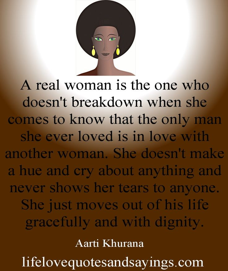 A real woman is the one who doesn't breakdown when she comes to know that the only man she ever loved is in love with another woman. She doesn't make a hue and cry about anything and never shows her tears to anyone. She just moves out of his life gracefully and with dignity. Aarti Khurana