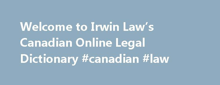 Welcome to Irwin Law's Canadian Online Legal Dictionary #canadian #law http://law.remmont.com/welcome-to-irwin-laws-canadian-online-legal-dictionary-canadian-law/  #legal dictionary # Welcome to Irwin Law's Canadian Online Legal Dictionary We are a collaborative dictionary comprised, initially, of terms defined in the glossaries of Canadian law books published by Irwin Law. The dictionary will be maintained by an Irwin […]