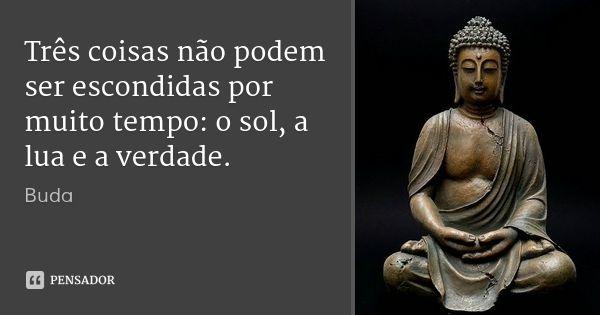 Três coisas não podem ser escondidas por muito tempo: o sol, a lua e a verdade. — Buda