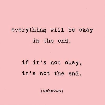 Everything will be okay in the end. If it is not okay, it is not the end.