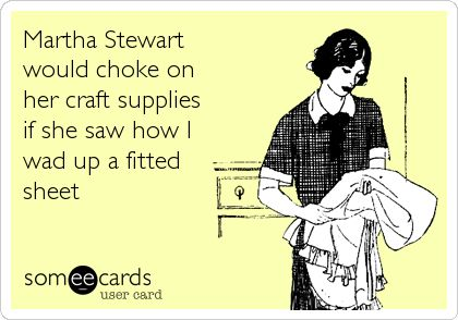 Martha Stewart  would choke on her craft supplies if she saw how I  wad up a fitted sheet
