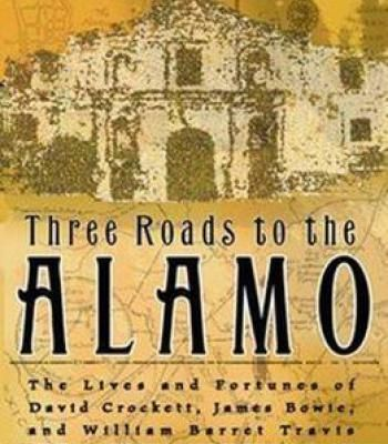 Three Roads To The Alamo: The Lives And Fortunes Of David Crockett James Bowie And William Barret Travis PDF