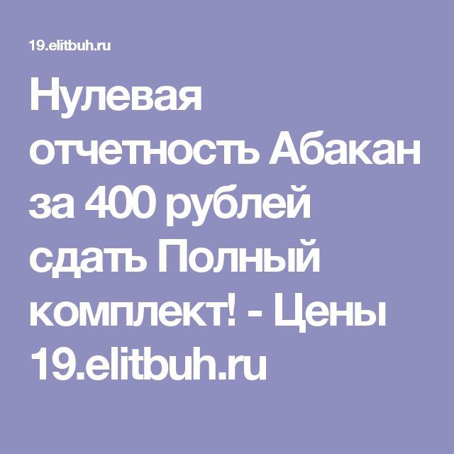 Нулевая отчетность Абакан за 400 рублей сдать Полный комплект! - Цены 19.elitbuh.ru
