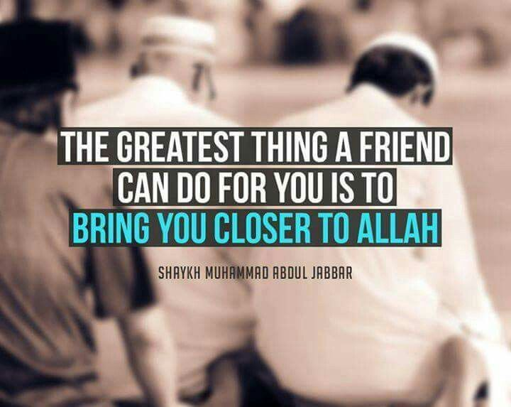 A great friend is who help you to get closer to Allah.