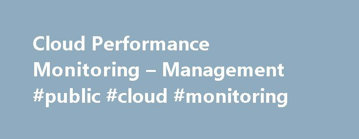 Cloud Performance Monitoring – Management #public #cloud #monitoring http://washington.remmont.com/cloud-performance-monitoring-management-public-cloud-monitoring/  The Affordable, Full Stack Monitoring Cloud Web performance management Test your websites or web apps every minute from locations all over the world utilizing uptime monitoring Gain insights into actual visitors experience by country, browser or device with real user monitoring Track your website's load time and find bottlenecks…