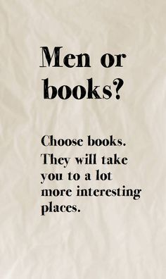 Men or books: Choose books. They will take you to a lot more interesting places. More