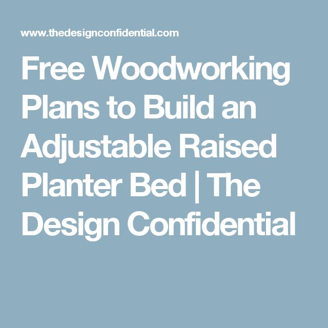 Free Woodworking Plans to Build an Adjustable Raised Planter Bed | The Design Confidential