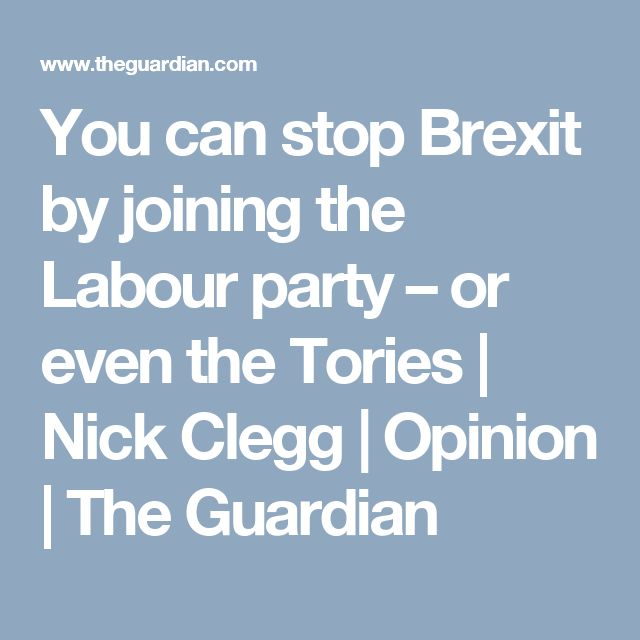 You can stop Brexit by joining the Labour party – or even the Tories | Nick Clegg | Opinion | The Guardian